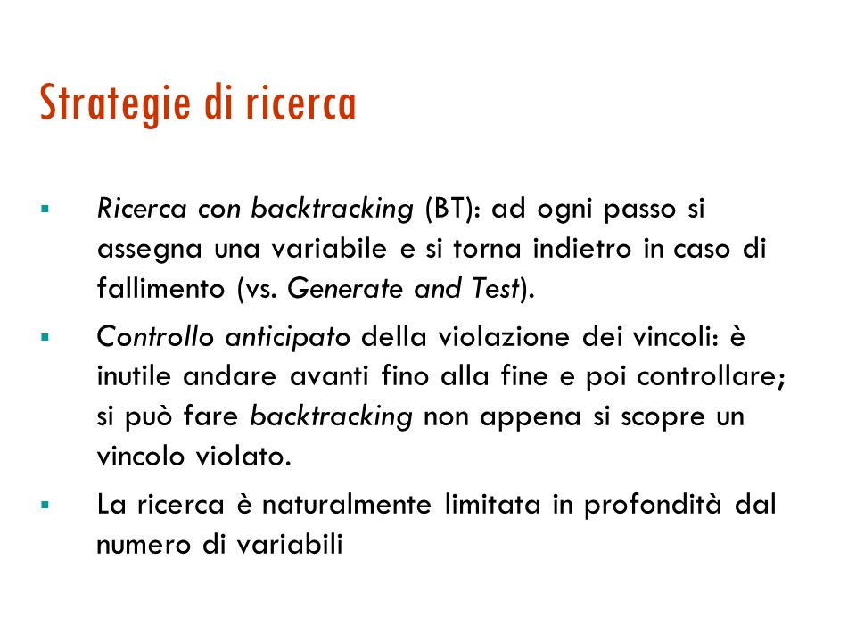 Strategie di ricerca  Ricerca con backtracking (BT): ad ogni passo si assegna una variabile e si torna indietro in caso di fallimento (vs.