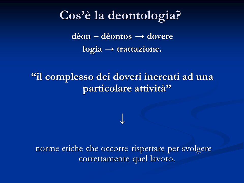 """Cos'è la deontologia? dèon – dèontos → dovere logìa → trattazione. """"il complesso dei doveri inerenti ad una particolare attività"""" ↓ norme etiche che o"""