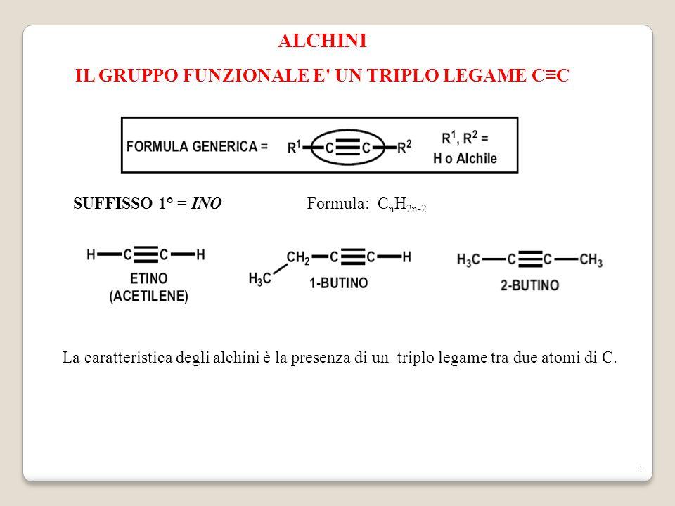 1 ALCHINI IL GRUPPO FUNZIONALE E UN TRIPLO LEGAME C≡C SUFFISSO 1° = INOFormula: C n H 2n-2 La caratteristica degli alchini è la presenza di un triplo legame tra due atomi di C.