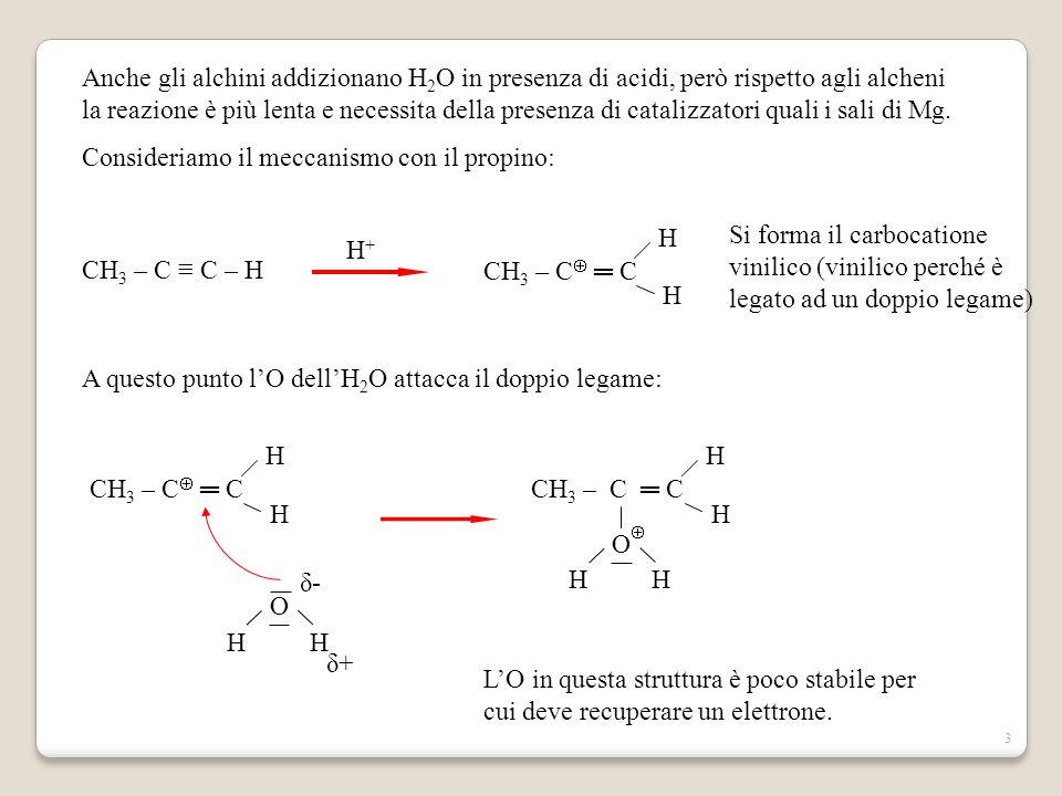 3 Anche gli alchini addizionano H 2 O in presenza di acidi, però rispetto agli alcheni la reazione è più lenta e necessita della presenza di catalizzatori quali i sali di Mg.