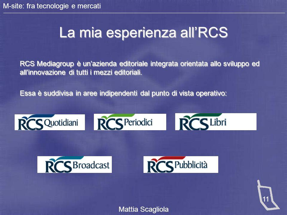 M-site: fra tecnologie e mercati Mattia Scagliola 11 La mia esperienza all'RCS RCS Mediagroup è un'azienda editoriale integrata orientata allo svilupp