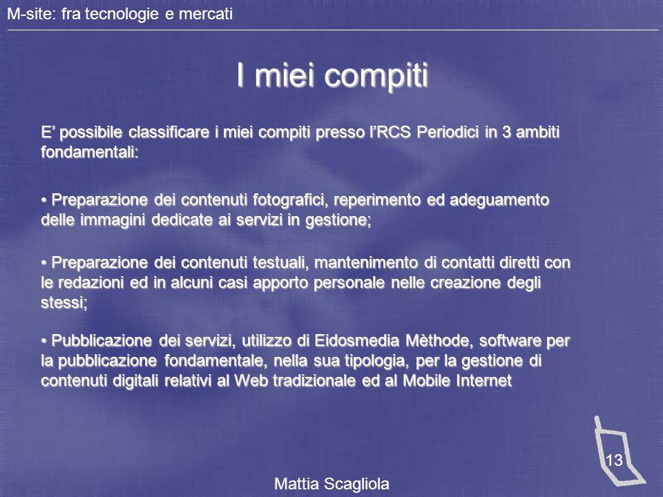 M-site: fra tecnologie e mercati Mattia Scagliola 13 I miei compiti E' possibile classificare i miei compiti presso l'RCS Periodici in 3 ambiti fondam