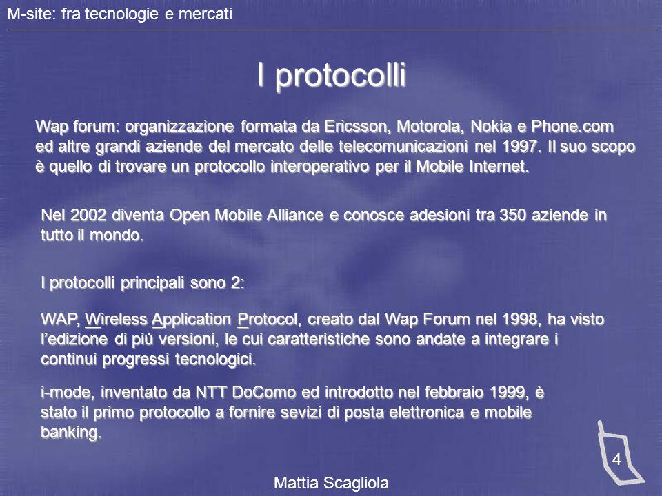 M-site: fra tecnologie e mercati Mattia Scagliola 5 I linguaggi di Markup I linguaggi di markup utilizzati da Wap ed i-mode sono rispettivamente WML e i-HTML, entrambi derivanti dall'XML ma con diverse limitazioni date le limitate potenzialità del telefono cellulare.