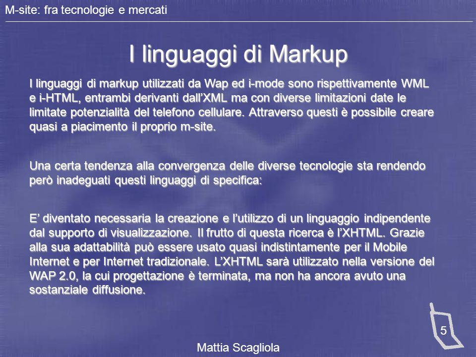 M-site: fra tecnologie e mercati Mattia Scagliola 5 I linguaggi di Markup I linguaggi di markup utilizzati da Wap ed i-mode sono rispettivamente WML e
