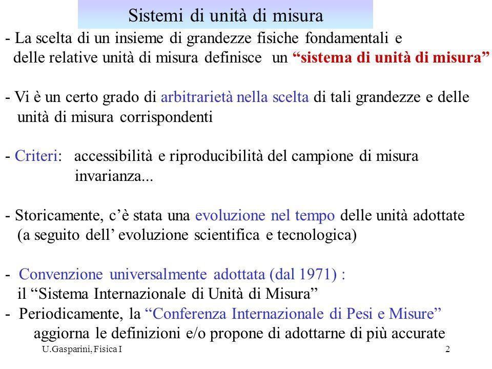 U.Gasparini, Fisica I3 Esempio : la grandezza fondamentale lunghezza 1 metro  - 1/(4  10 7 ) meridiani terrestri (1793) - metro campione : sbarra di platino -iridio ( 90% Pt, 10% Ir) conservata a Sevrès (Parigi) ; riproducibilità  10 -7 (1889) - 1.650.763,73 (1960) - 1/ 299 792 458 dello spazio percorso dalla luce nel vuoto in 1 secondo (1983) Evoluzione nel tempo della definizione di unità di misura