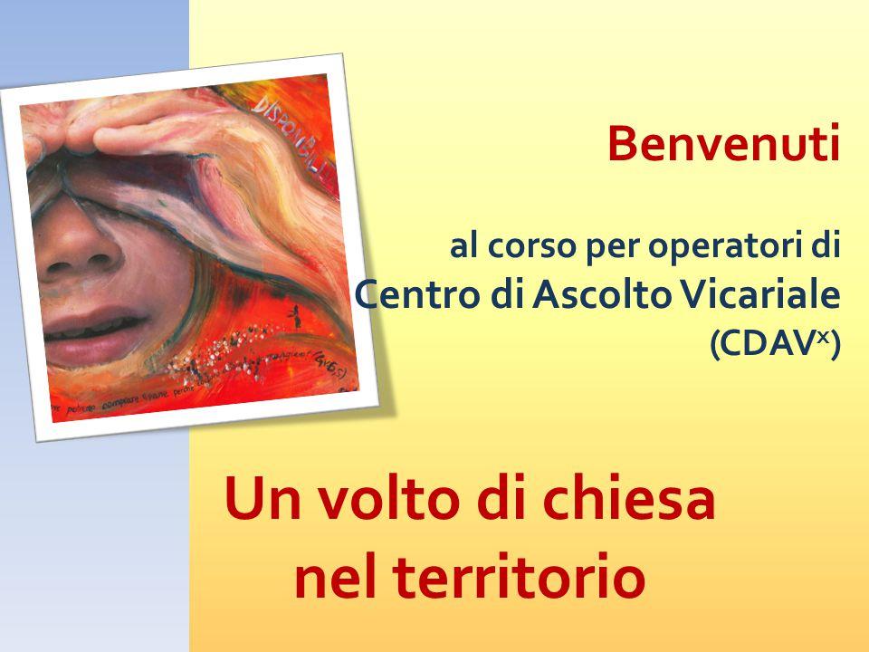Benvenuti al corso per operatori di Centro di Ascolto Vicariale (CDAV x ) Un volto di chiesa nel territorio