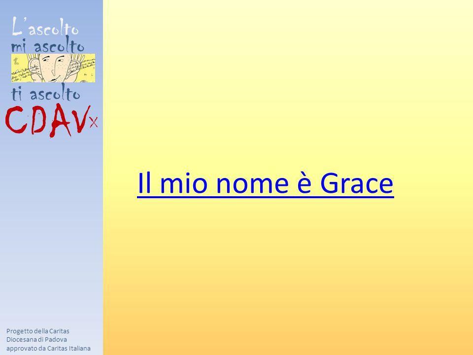 L'ascolto mi ascolto ti ascolto CDAV X Progetto della Caritas Diocesana di Padova approvato da Caritas Italiana Il mio nome è Grace