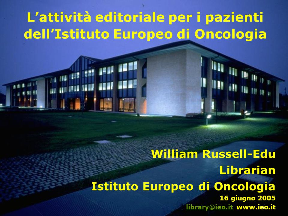 L'attività editoriale per i pazienti dell'Istituto Europeo di Oncologia William Russell-Edu Librarian Istituto Europeo di Oncologia 16 giugno 2005 library@ieo.itlibrary@ieo.it www.ieo.it