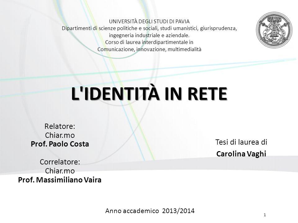 02 dicembre 2014  Identità in rete 1 L'IDENTITÀ IN RETE Tesi di laurea di Carolina Vaghi UNIVERSITÀ DEGLI STUDI DI PAVIA Dipartimenti di scienze poli