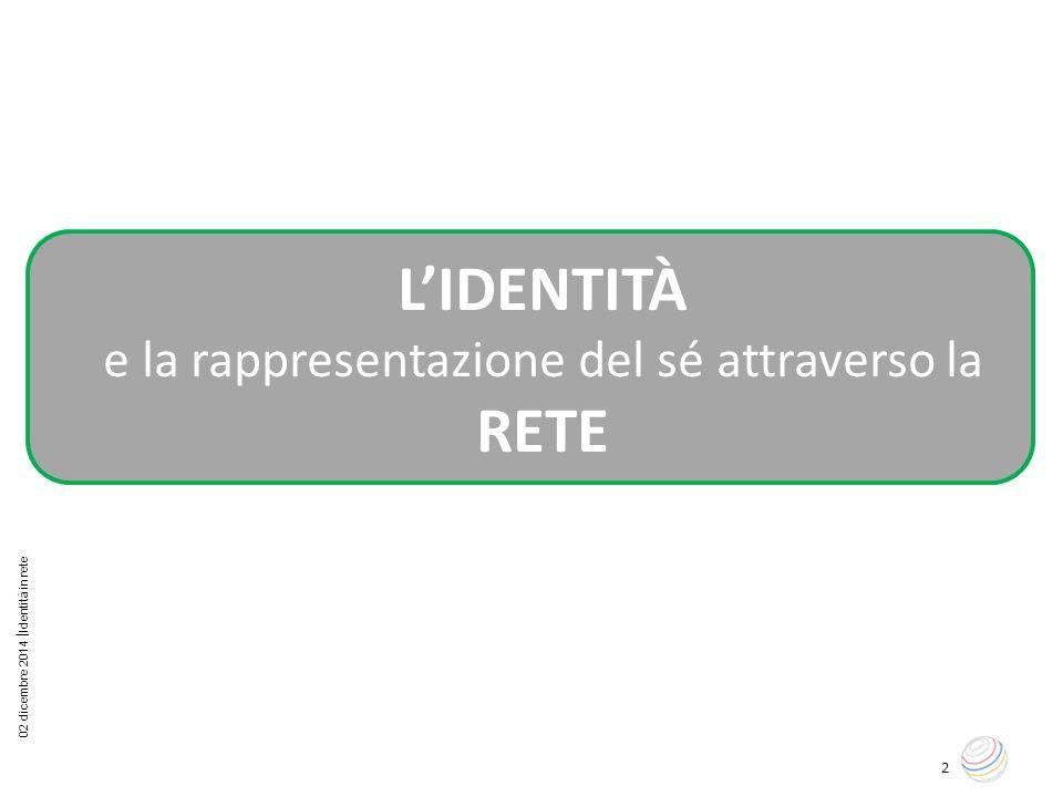 02 dicembre 2014  Identità in rete 2 L'IDENTITÀ e la rappresentazione del sé attraverso la RETE