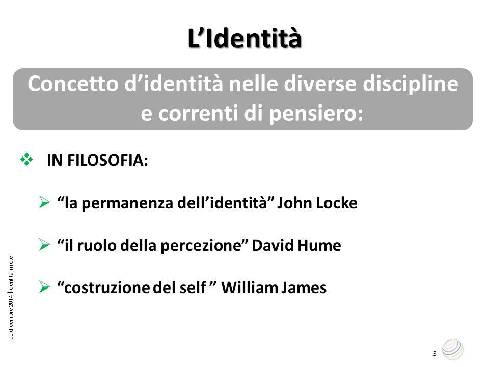 """02 dicembre 2014  Identità in rete 3 L'Identità Concetto d'identità nelle diverse discipline e correnti di pensiero:  IN FILOSOFIA:  """"la permanenza"""