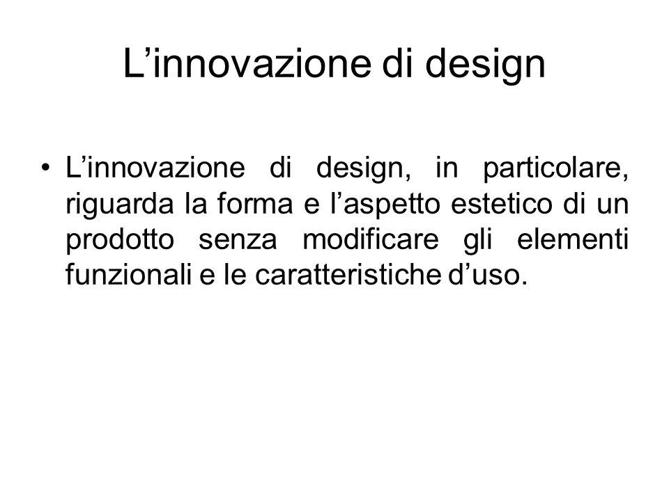 L'innovazione di design L'innovazione di design, in particolare, riguarda la forma e l'aspetto estetico di un prodotto senza modificare gli elementi f