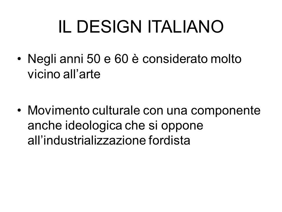 IL DESIGN ITALIANO Negli anni 50 e 60 è considerato molto vicino all'arte Movimento culturale con una componente anche ideologica che si oppone all'in