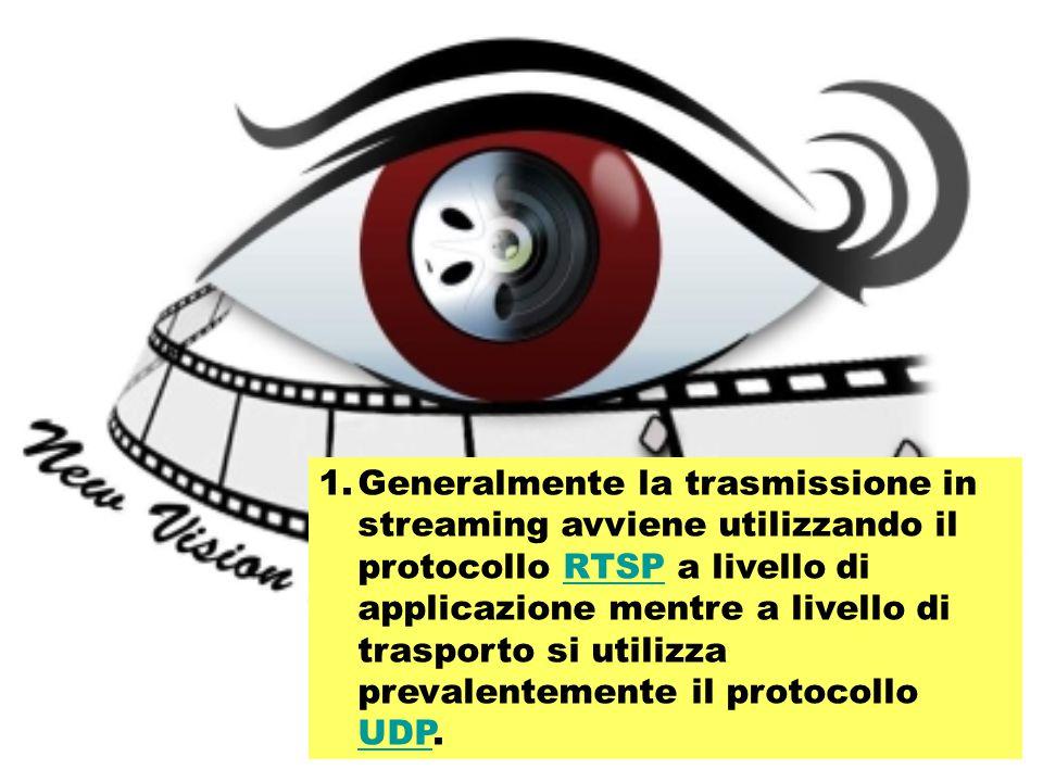 1.Generalmente la trasmissione in streaming avviene utilizzando il protocollo RTSP a livello di applicazione mentre a livello di trasporto si utilizza