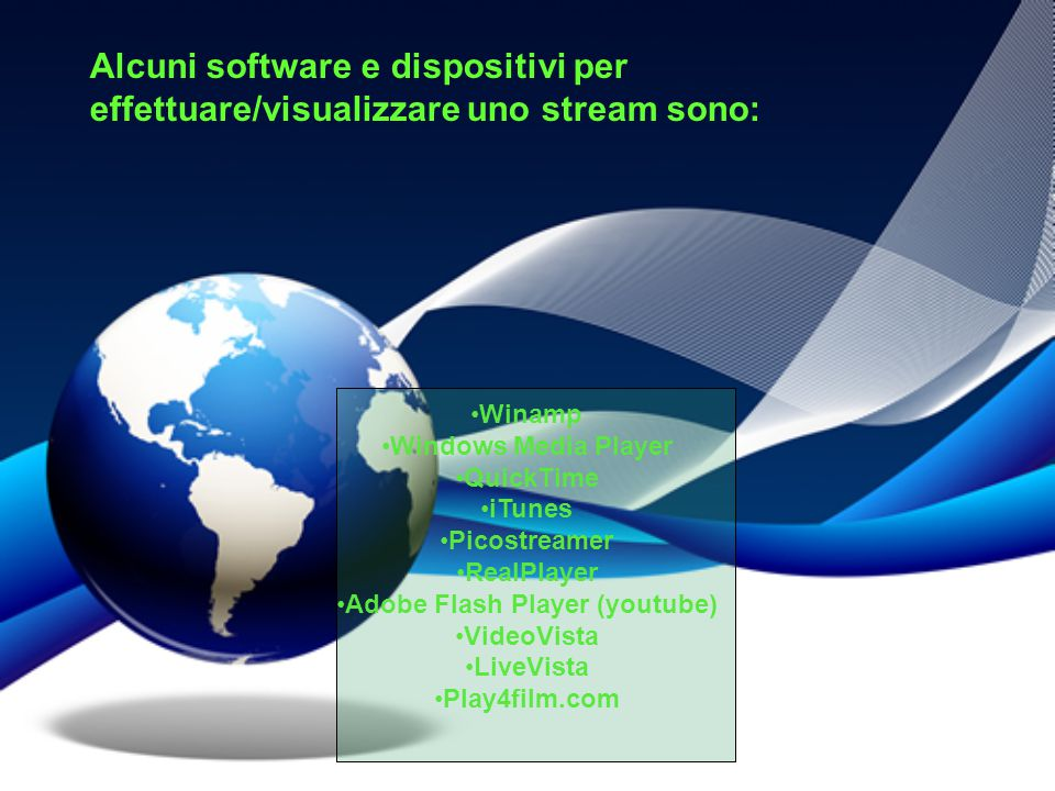 Alcuni software e dispositivi per effettuare/visualizzare uno stream sono: Winamp Windows Media Player QuickTime iTunes Picostreamer RealPlayer Adobe Flash Player (youtube) VideoVista LiveVista Play4film.com