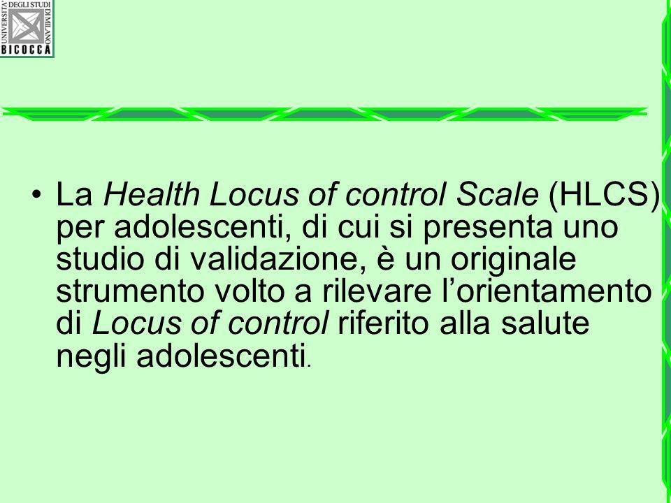 La Health Locus of control Scale (HLCS) per adolescenti, di cui si presenta uno studio di validazione, è un originale strumento volto a rilevare l'orientamento di Locus of control riferito alla salute negli adolescenti.