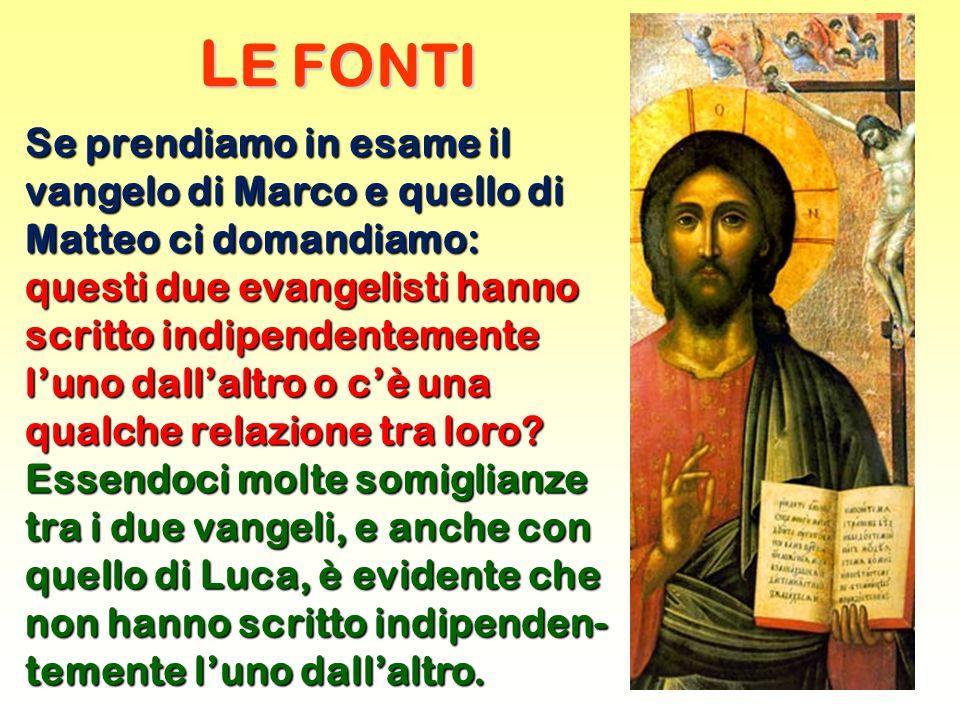 L E FONTI Se prendiamo in esame il vangelo di Marco e quello di Matteo ci domandiamo: questi due evangelisti hanno scritto indipendentemente l'uno dall'altro o c'è una qualche relazione tra loro.