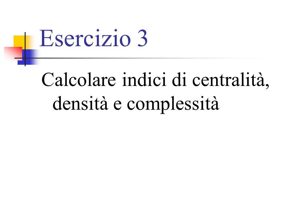 Esercizio 3 Calcolare indici di centralità, densità e complessità