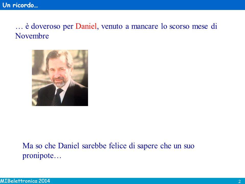 MIBelettronica 2014 2 Un ricordo… … è doveroso per Daniel, venuto a mancare lo scorso mese di Novembre Ma so che Daniel sarebbe felice di sapere che un suo pronipote…