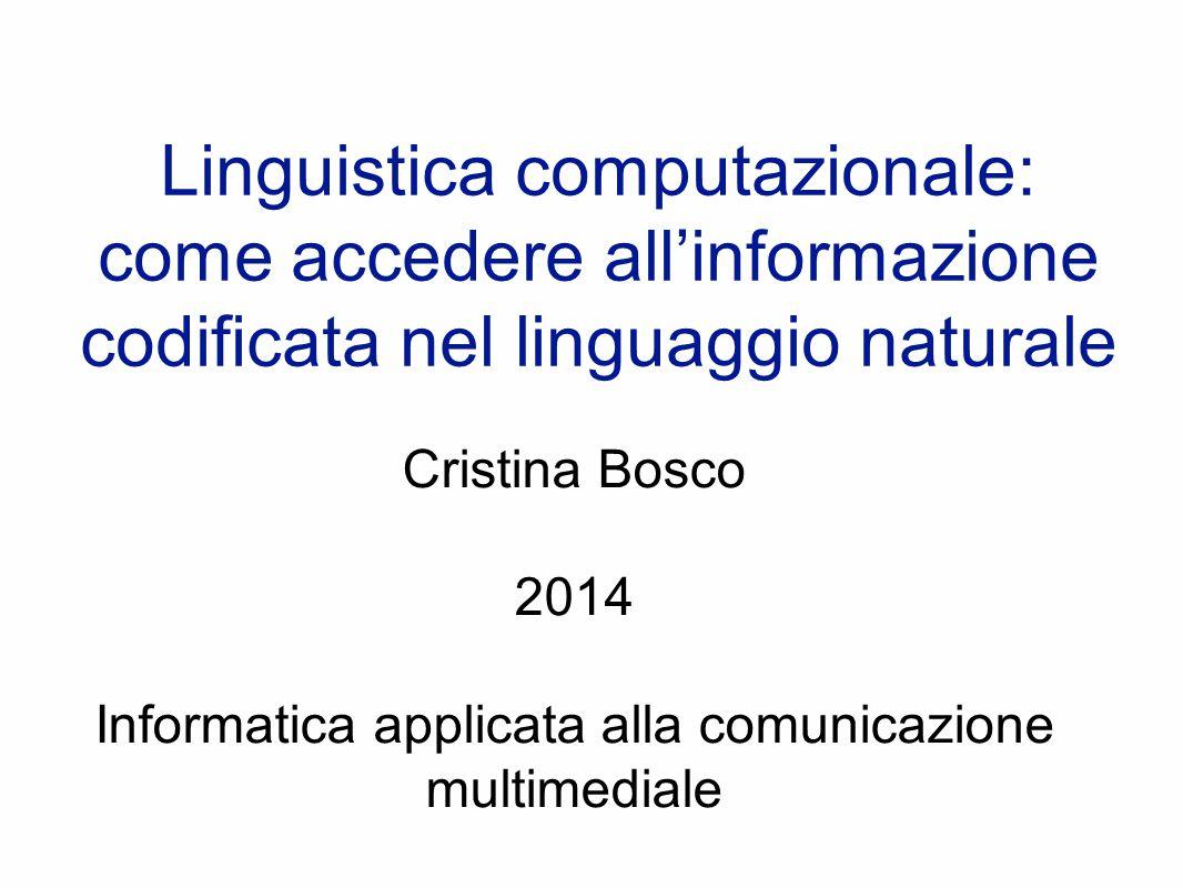 Linguistica computazionale: come accedere all'informazione codificata nel linguaggio naturale Cristina Bosco 2014 Informatica applicata alla comunicazione multimediale