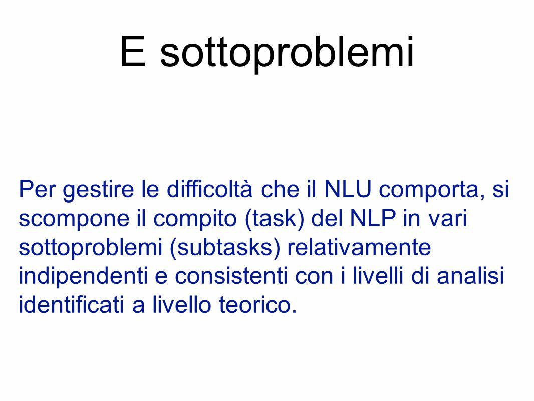 E sottoproblemi Per gestire le difficoltà che il NLU comporta, si scompone il compito (task) del NLP in vari sottoproblemi (subtasks) relativamente indipendenti e consistenti con i livelli di analisi identificati a livello teorico.