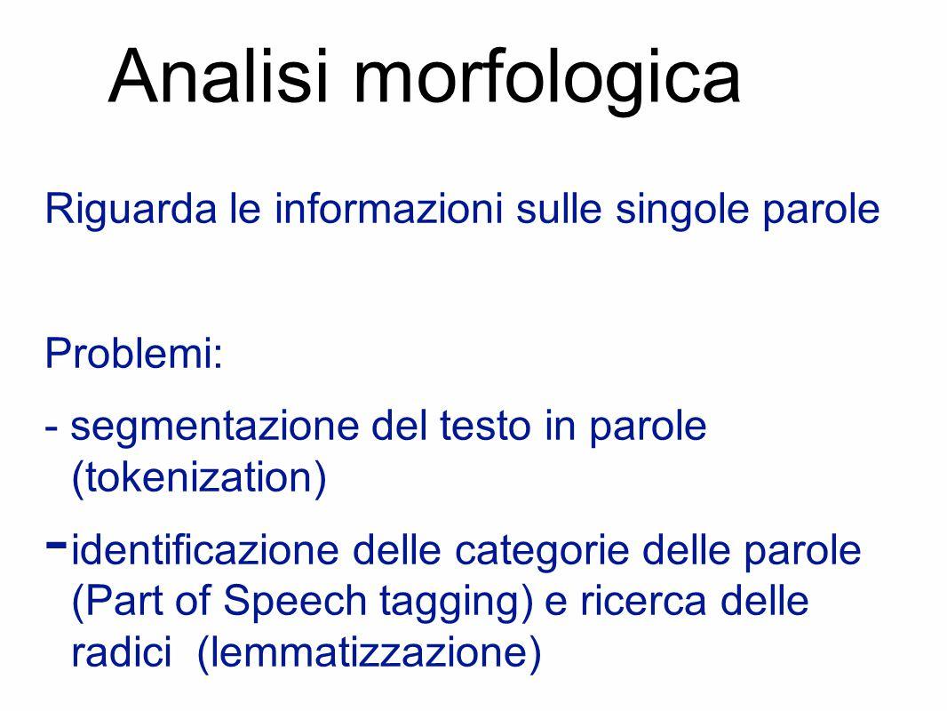 Analisi morfologica Riguarda le informazioni sulle singole parole Problemi: - segmentazione del testo in parole (tokenization) - identificazione delle categorie delle parole (Part of Speech tagging) e ricerca delle radici (lemmatizzazione)