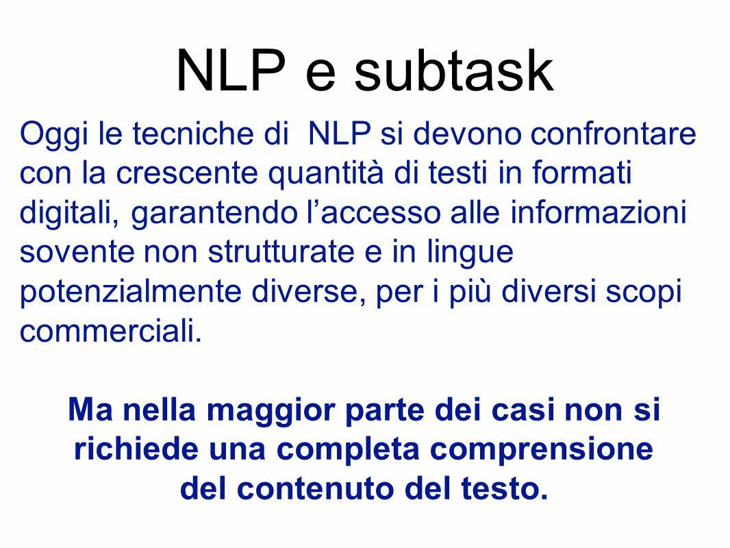 NLP e subtask Oggi le tecniche di NLP si devono confrontare con la crescente quantità di testi in formati digitali, garantendo l'accesso alle informazioni sovente non strutturate e in lingue potenzialmente diverse, per i più diversi scopi commerciali.