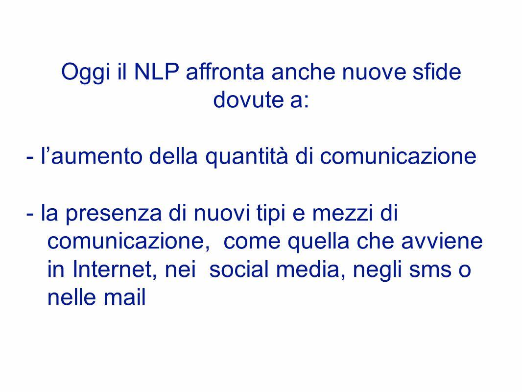 Oggi il NLP affronta anche nuove sfide dovute a: - l'aumento della quantità di comunicazione - la presenza di nuovi tipi e mezzi di comunicazione, come quella che avviene in Internet, nei social media, negli sms o nelle mail