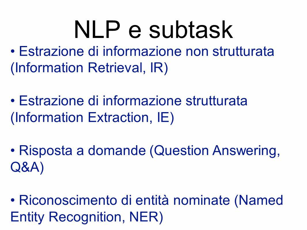 NLP e subtask Estrazione di informazione non strutturata (Information Retrieval, IR) Estrazione di informazione strutturata (Information Extraction, IE) Risposta a domande (Question Answering, Q&A) Riconoscimento di entità nominate (Named Entity Recognition, NER)