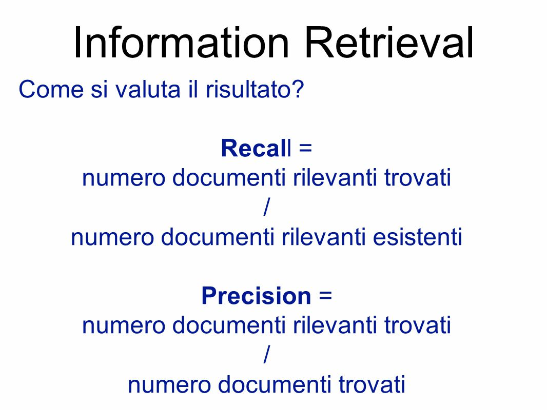 Information Retrieval Come si valuta il risultato? Recall = numero documenti rilevanti trovati / numero documenti rilevanti esistenti Precision = nume