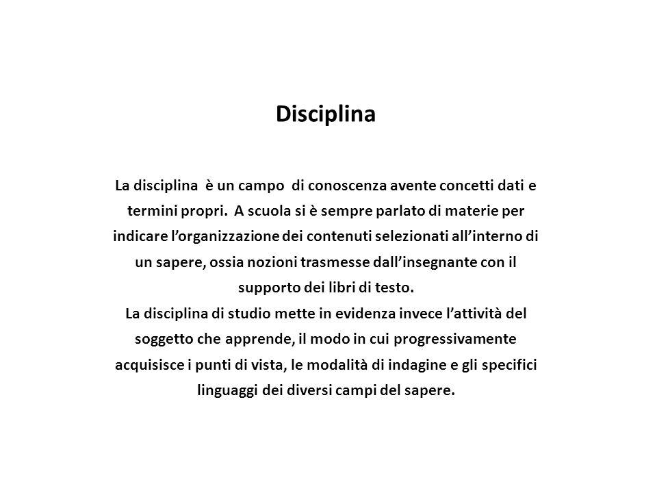 Disciplina La disciplina è un campo di conoscenza avente concetti dati e termini propri. A scuola si è sempre parlato di materie per indicare l'organi