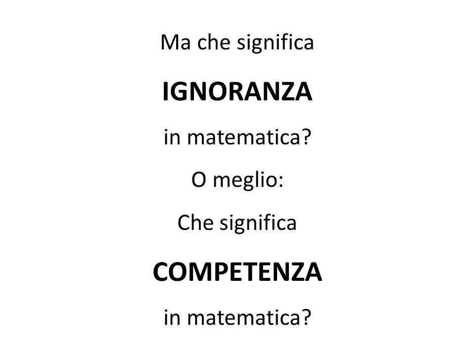 Ma che significa IGNORANZA in matematica? O meglio: Che significa COMPETENZA in matematica?