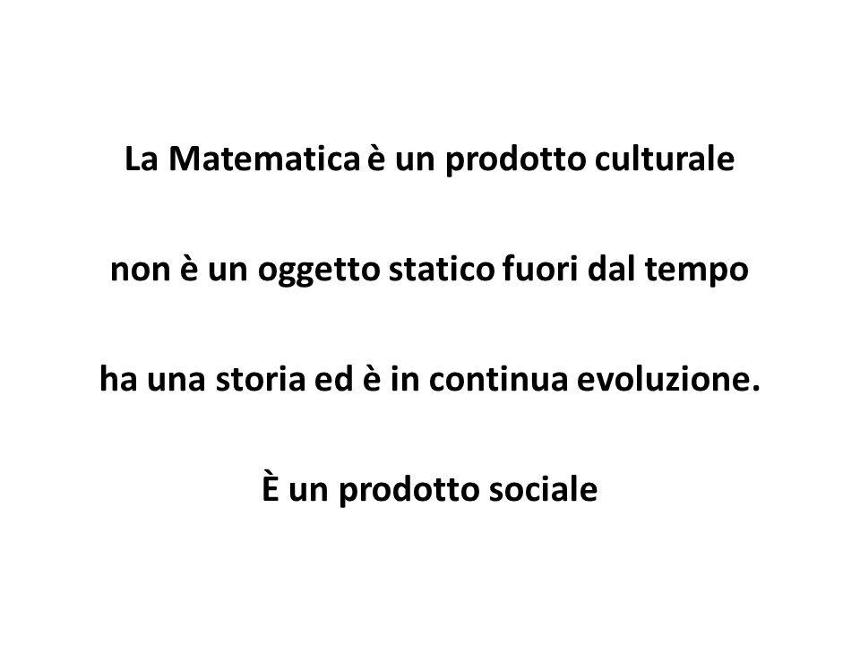 La Matematica è un prodotto culturale non è un oggetto statico fuori dal tempo ha una storia ed è in continua evoluzione. È un prodotto sociale