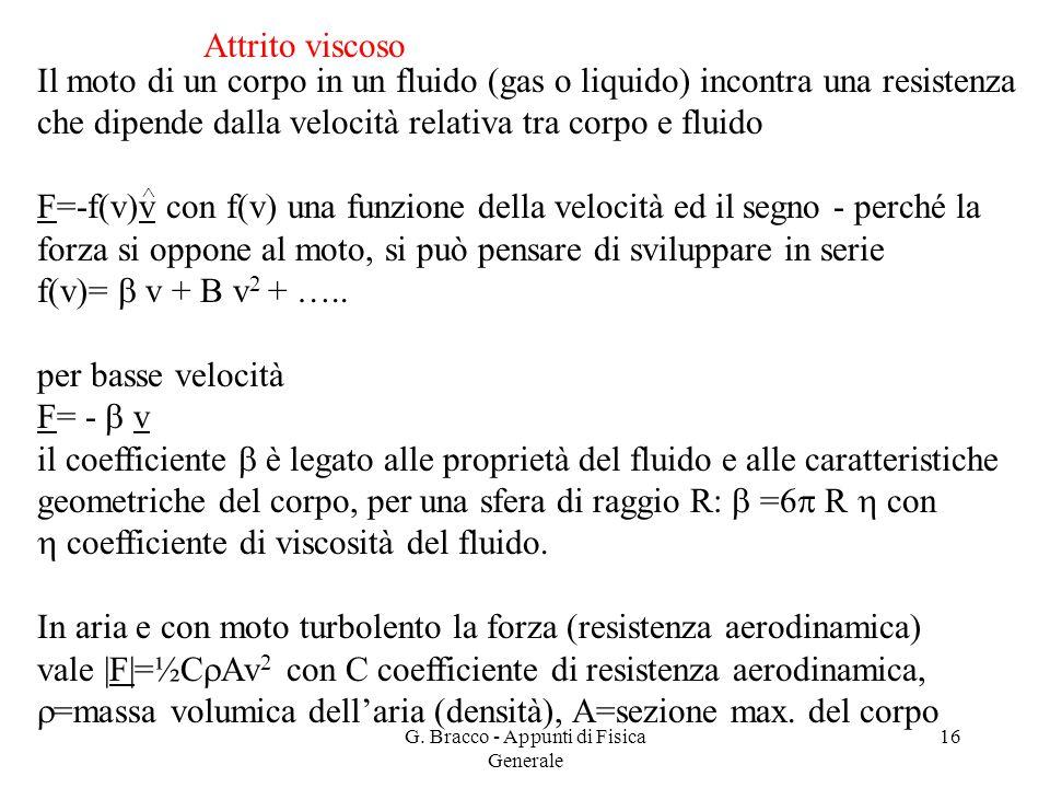 G. Bracco - Appunti di Fisica Generale 16 Attrito viscoso Il moto di un corpo in un fluido (gas o liquido) incontra una resistenza che dipende dalla v