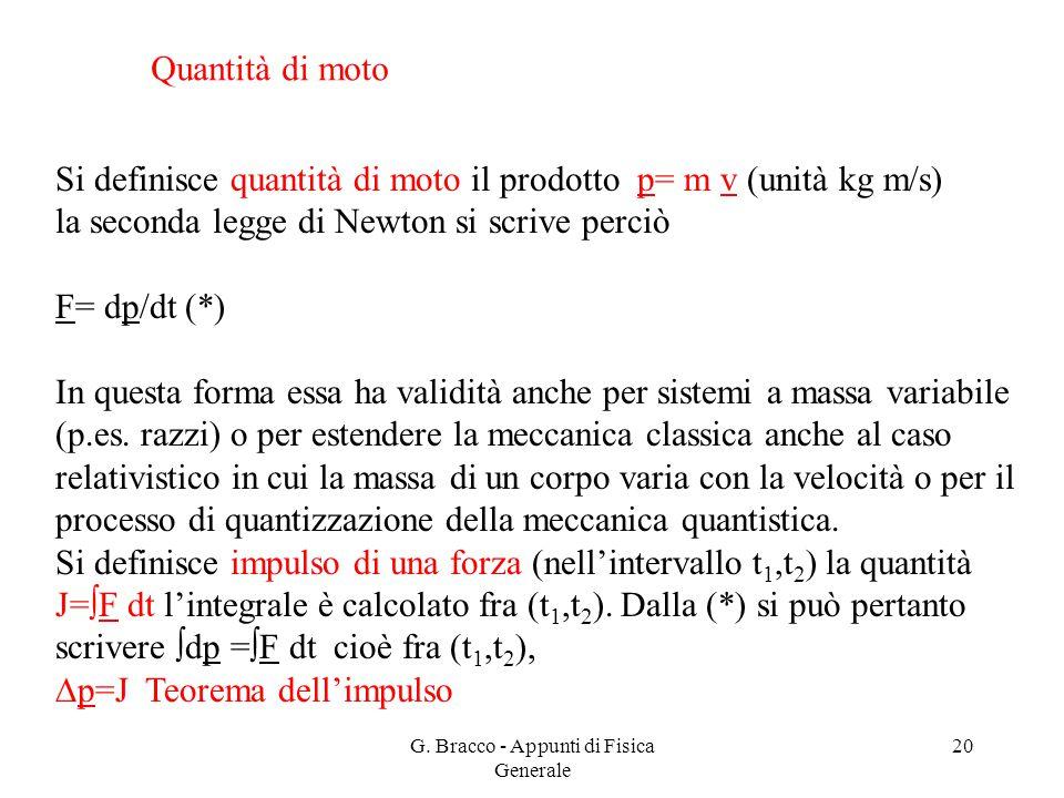 G. Bracco - Appunti di Fisica Generale 20 Quantità di moto Si definisce quantità di moto il prodotto p= m v (unità kg m/s) la seconda legge di Newton