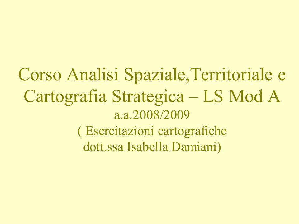 Corso Analisi Spaziale,Territoriale e Cartografia Strategica – LS Mod A a.a.2008/2009 ( Esercitazioni cartografiche dott.ssa Isabella Damiani)