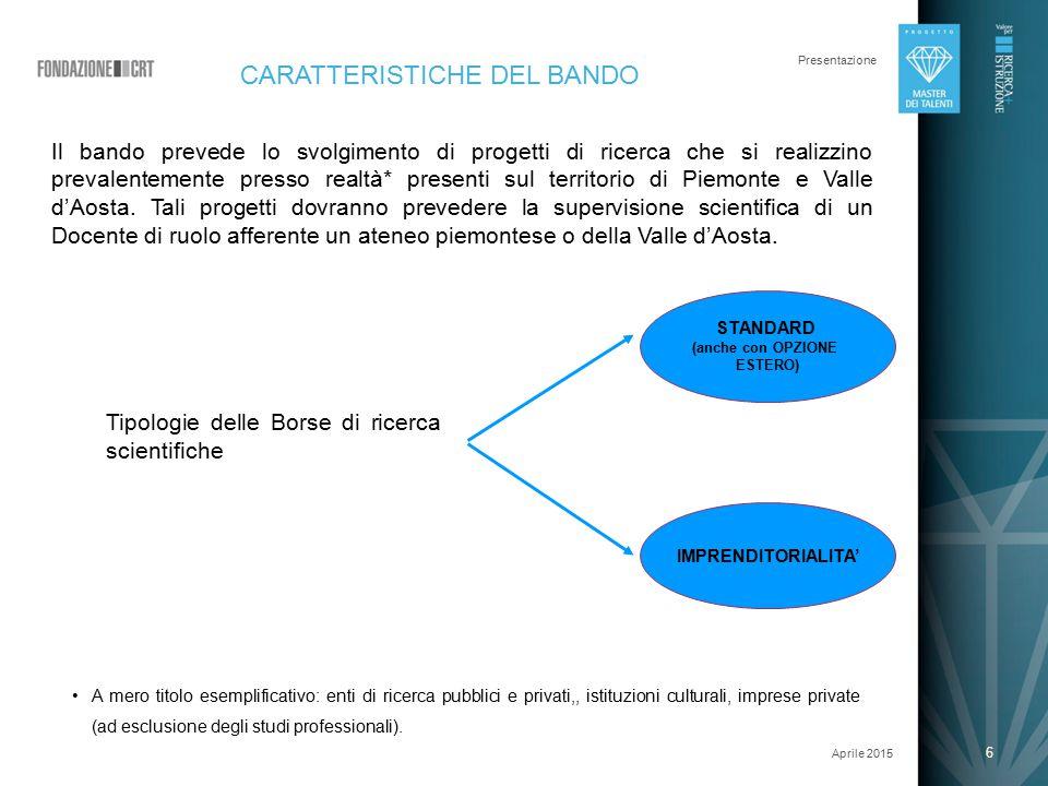 6 Presentazione Aprile 2015 6 CARATTERISTICHE DEL BANDO Il bando prevede lo svolgimento di progetti di ricerca che si realizzino prevalentemente presso realtà* presenti sul territorio di Piemonte e Valle d'Aosta.