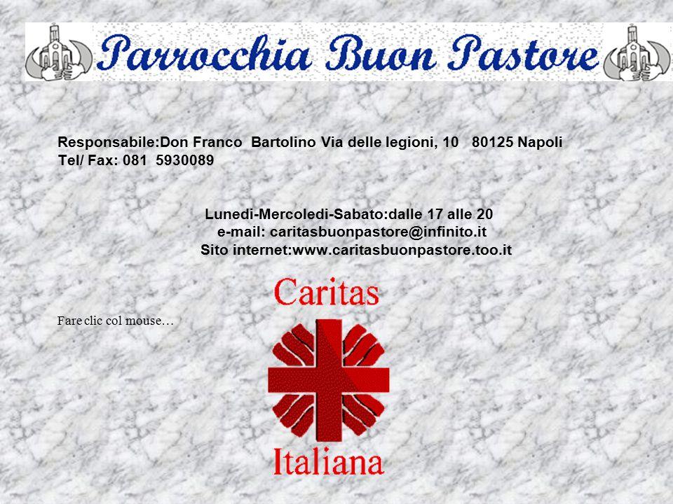 Responsabile:Don Franco Bartolino Via delle legioni, 10 80125 Napoli Tel/ Fax: 081 5930089 Lunedi-Mercoledi-Sabato:dalle 17 alle 20 e-mail: caritasbuonpastore@infinito.it Sito internet:www.caritasbuonpastore.too.it Fare clic col mouse…
