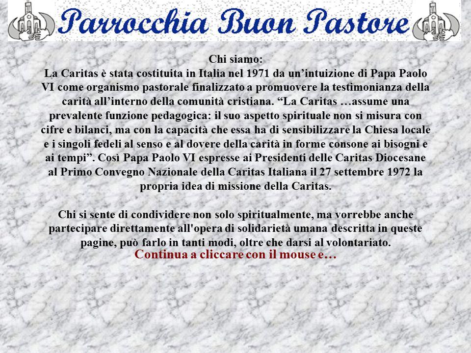 Chi siamo: La Caritas è stata costituita in Italia nel 1971 da un'intuizione di Papa Paolo VI come organismo pastorale finalizzato a promuovere la testimonianza della carità all'interno della comunità cristiana.