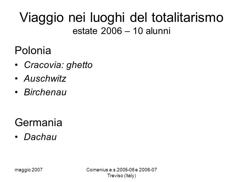 maggio 2007Comenius a.s.2005-06 e 2006-07 Treviso (Italy) Viaggio nei luoghi del totalitarismo estate 2006 – 10 alunni Polonia Cracovia: ghetto Auschwitz Birchenau Germania Dachau