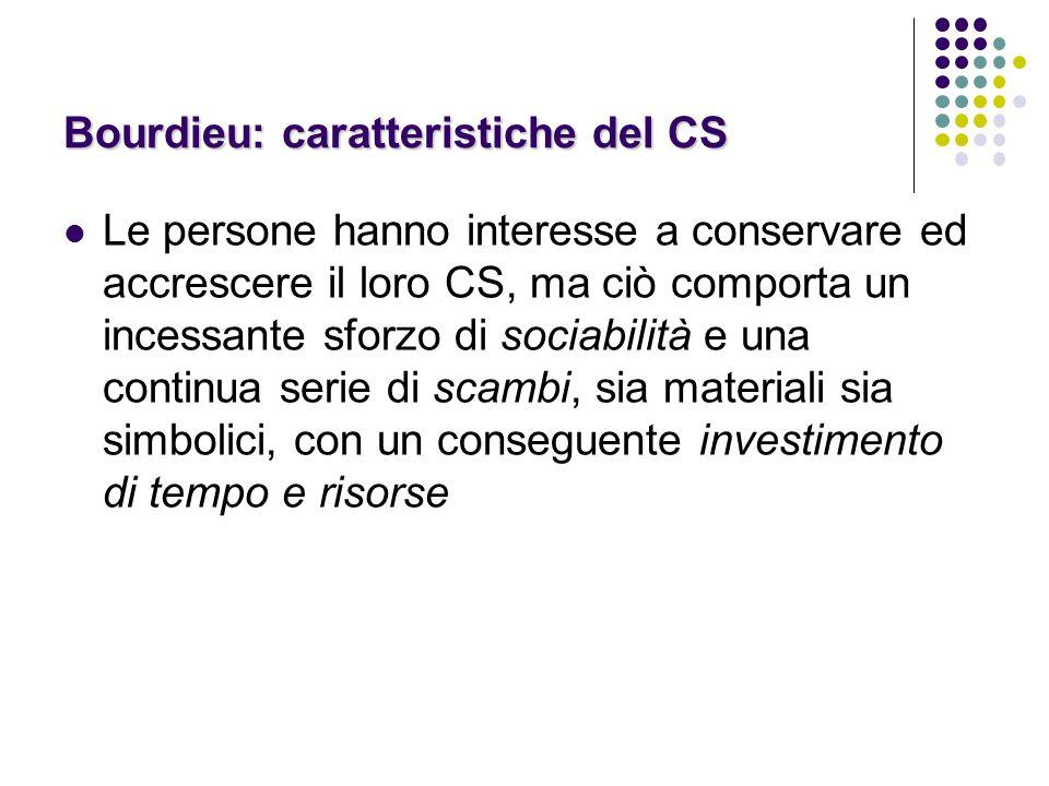 Bourdieu: caratteristiche del CS Le persone hanno interesse a conservare ed accrescere il loro CS, ma ciò comporta un incessante sforzo di sociabilità e una continua serie di scambi, sia materiali sia simbolici, con un conseguente investimento di tempo e risorse