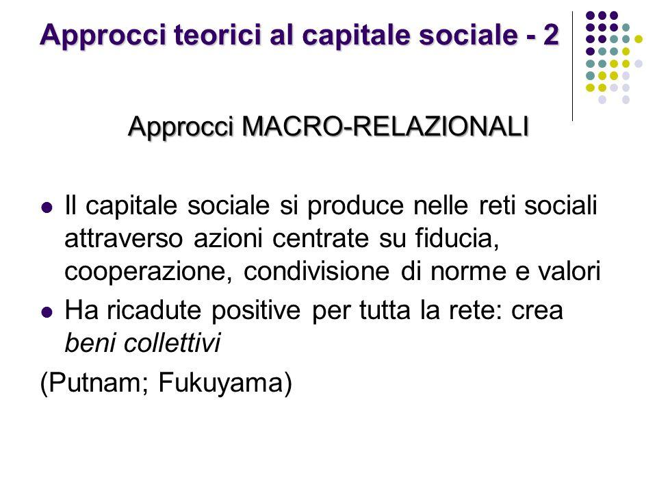Approcci teorici al capitale sociale - 2 Approcci MACRO-RELAZIONALI Il capitale sociale si produce nelle reti sociali attraverso azioni centrate su fi