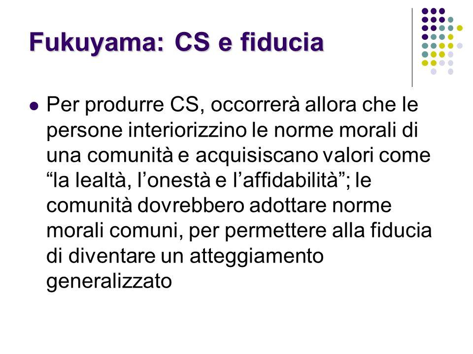 Fukuyama: CS e fiducia Per produrre CS, occorrerà allora che le persone interiorizzino le norme morali di una comunità e acquisiscano valori come la lealtà, l'onestà e l'affidabilità ; le comunità dovrebbero adottare norme morali comuni, per permettere alla fiducia di diventare un atteggiamento generalizzato