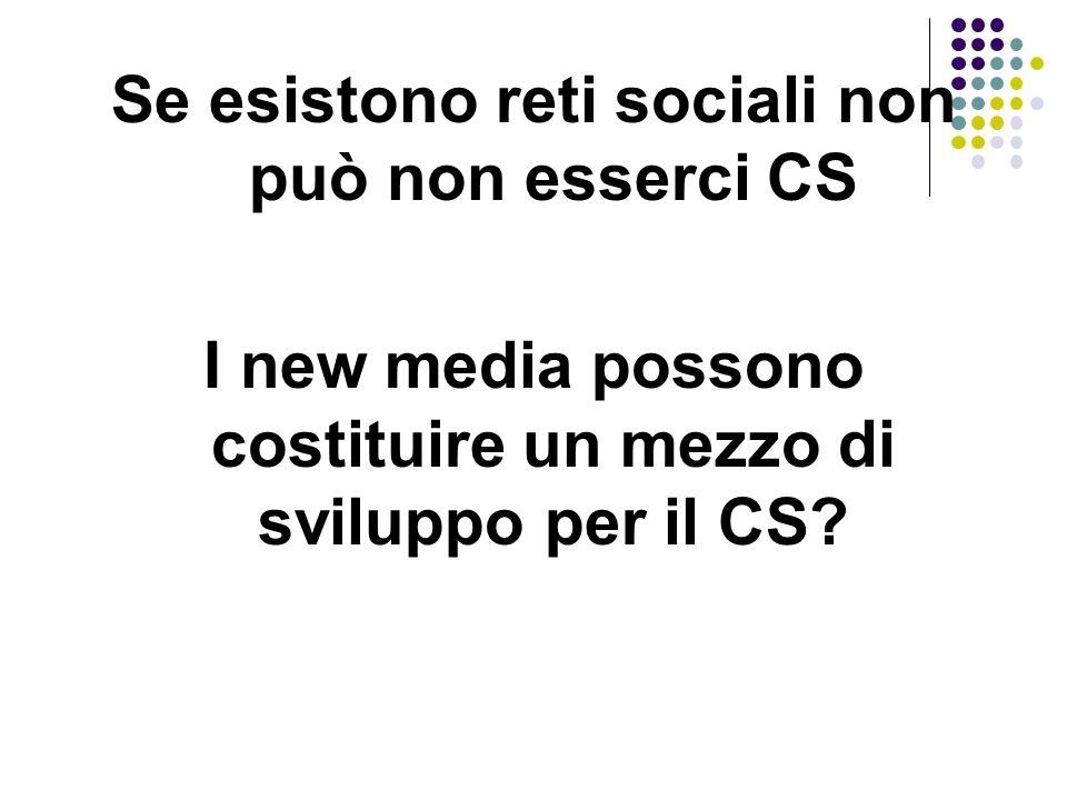Se esistono reti sociali non può non esserci CS I new media possono costituire un mezzo di sviluppo per il CS
