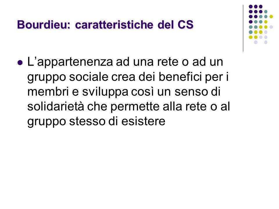 Bourdieu: caratteristiche del CS L'appartenenza ad una rete o ad un gruppo sociale crea dei benefici per i membri e sviluppa così un senso di solidari