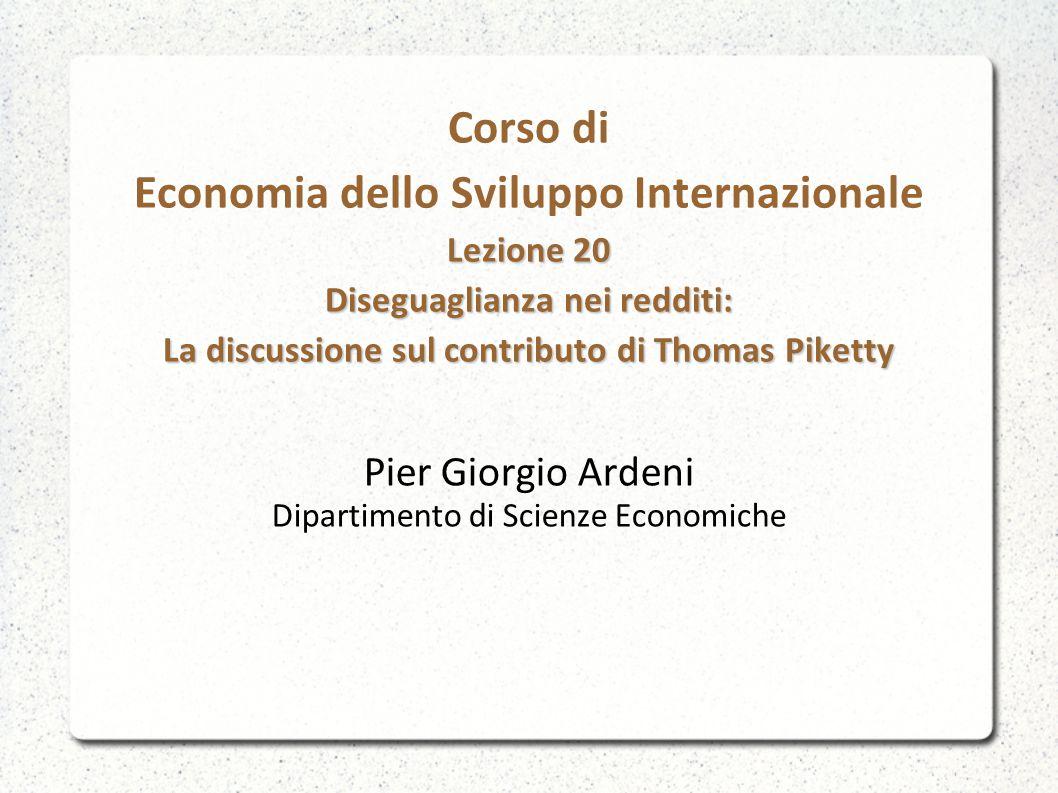 Lezione 20 Diseguaglianza nei redditi: La discussione sul contributo di Thomas Piketty Corso di Economia dello Sviluppo Internazionale Lezione 20 Diseguaglianza nei redditi: La discussione sul contributo di Thomas Piketty Pier Giorgio Ardeni Dipartimento di Scienze Economiche