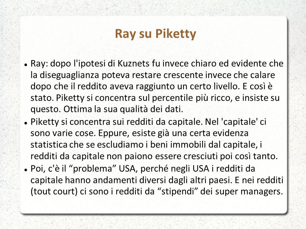 Ray su Piketty Ray: dopo l ipotesi di Kuznets fu invece chiaro ed evidente che la diseguaglianza poteva restare crescente invece che calare dopo che il reddito aveva raggiunto un certo livello.