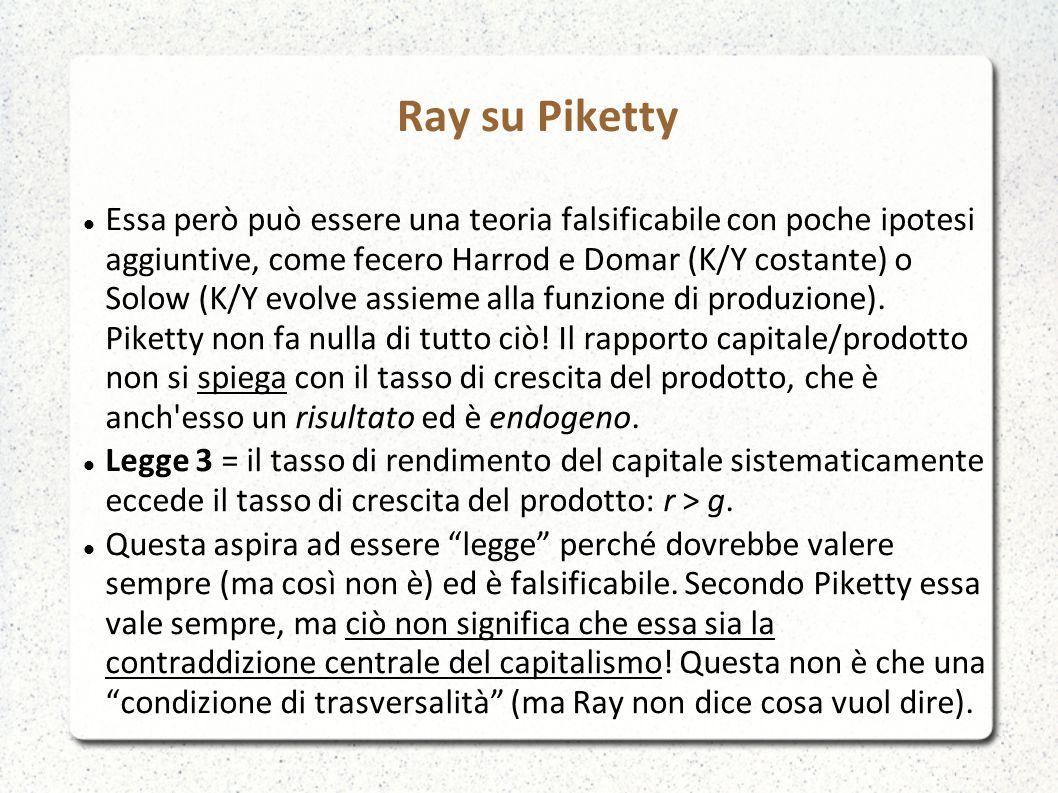 Ray su Piketty Essa però può essere una teoria falsificabile con poche ipotesi aggiuntive, come fecero Harrod e Domar (K/Y costante) o Solow (K/Y evolve assieme alla funzione di produzione).