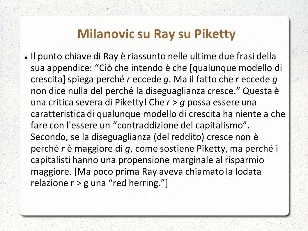 Milanovic su Ray su Piketty Il punto chiave di Ray è riassunto nelle ultime due frasi della sua appendice: Ciò che intendo è che [qualunque modello di crescita] spiega perché r eccede g.