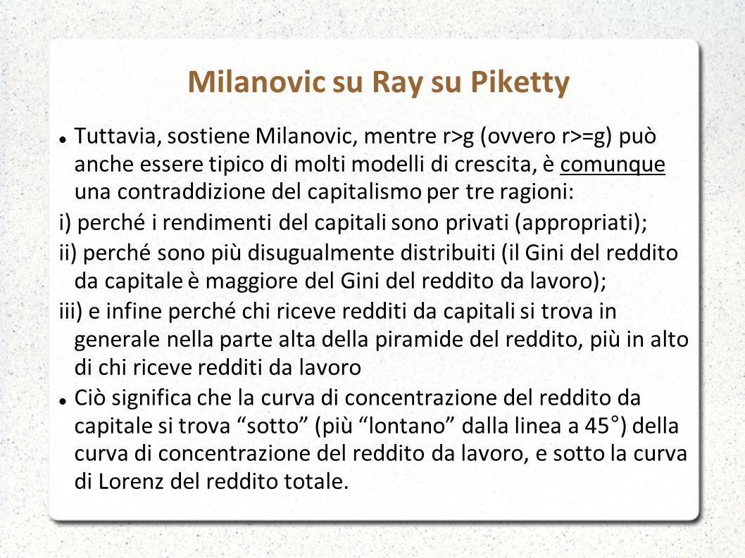 Milanovic su Ray su Piketty Tuttavia, sostiene Milanovic, mentre r>g (ovvero r>=g) può anche essere tipico di molti modelli di crescita, è comunque una contraddizione del capitalismo per tre ragioni: i) perché i rendimenti del capitali sono privati (appropriati); ii) perché sono più disugualmente distribuiti (il Gini del reddito da capitale è maggiore del Gini del reddito da lavoro); iii) e infine perché chi riceve redditi da capitali si trova in generale nella parte alta della piramide del reddito, più in alto di chi riceve redditi da lavoro Ciò significa che la curva di concentrazione del reddito da capitale si trova sotto (più lontano dalla linea a 45°) della curva di concentrazione del reddito da lavoro, e sotto la curva di Lorenz del reddito totale.
